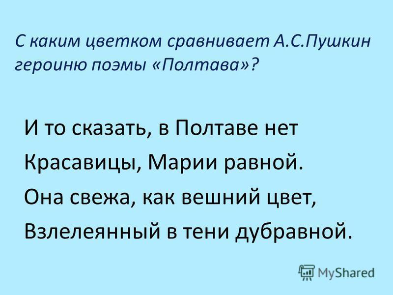 С каким цветком сравнивает А.С.Пушкин героиню поэмы «Полтава»? И то сказать, в Полтаве нет Красавицы, Марии равной. Она свежа, как вешний цвет, Взлелеянный в тени дубравной.