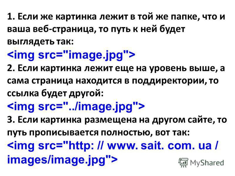1. Если же картинка лежит в той же папке, что и ваша веб-страница, то путь к ней будет выглядеть так: 2. Если картинка лежит еще на уровень выше, а сама страница находится в поддиректории, то ссылка будет другой: 3. Если картинка размещена на другом