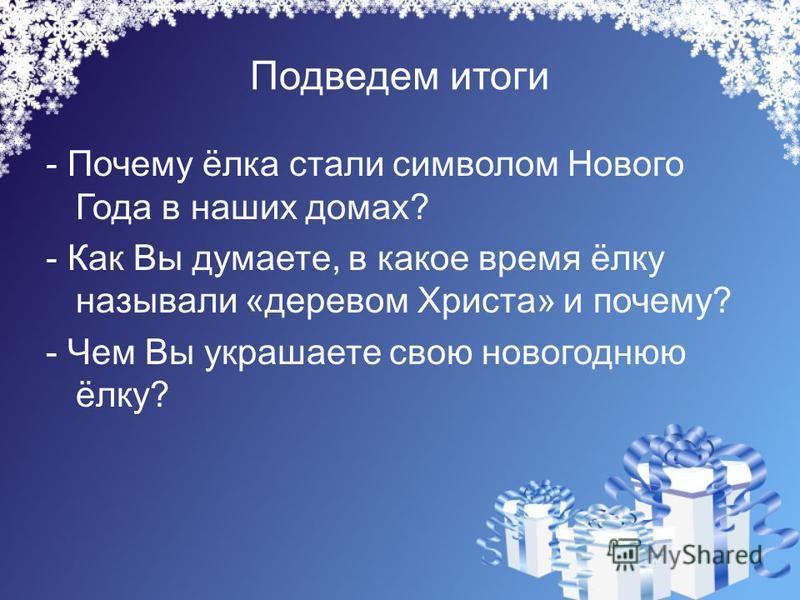 Подведем итоги - Почему ёлка стали символом Нового Года в наших домах? - Как Вы думаете, в какое время ёлку называли «деревом Христа» и почему? - Чем Вы украшаете свою новогоднюю ёлку?