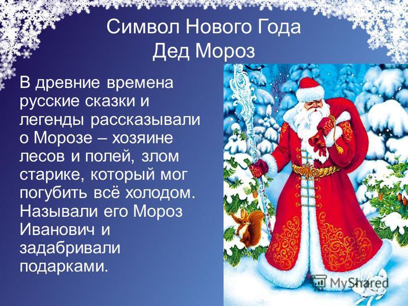 Символ Нового Года Дед Мороз В древние времена русские сказки и легенды рассказывали о Морозе – хозяине лесов и полей, злом старике, который мог погубить всё холодом. Называли его Мороз Иванович и задабривали подарками.