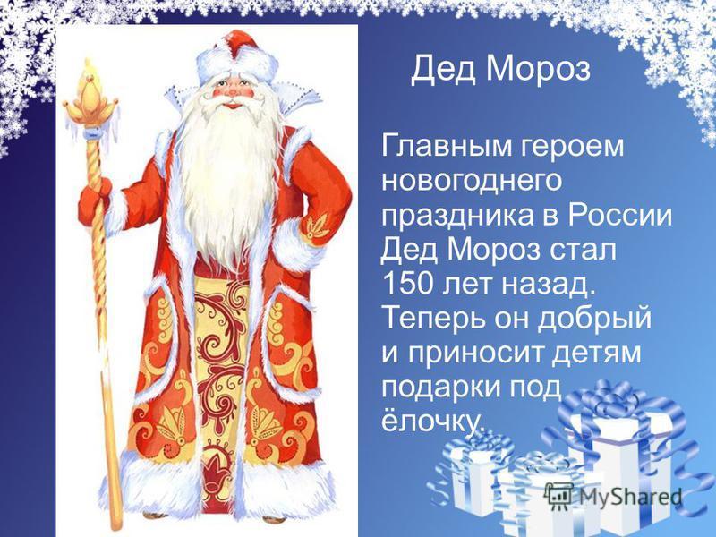Дед Мороз Главным героем новогоднего праздника в России Дед Мороз стал 150 лет назад. Теперь он добрый и приносит детям подарки под ёлочку.