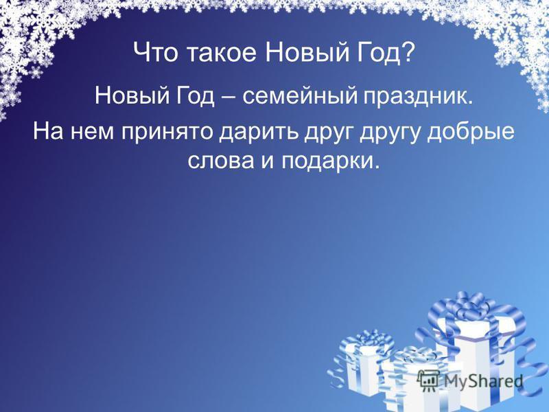 Что такое Новый Год? Новый Год – семейный праздник. На нем принято дарить друг другу добрые слова и подарки.