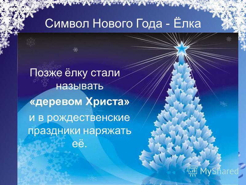 Символ Нового Года - Ёлка Позже ёлку стали называть «деревом Христа» и в рождественские праздники наряжать её.
