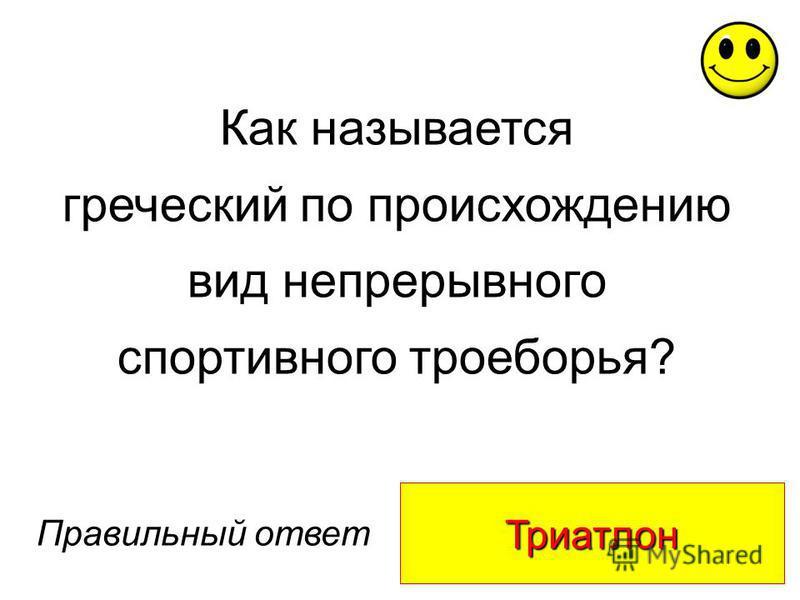 Триатлон Правильный ответ Как называется греческий по происхождению вид непрерывного спортивного троеборья?