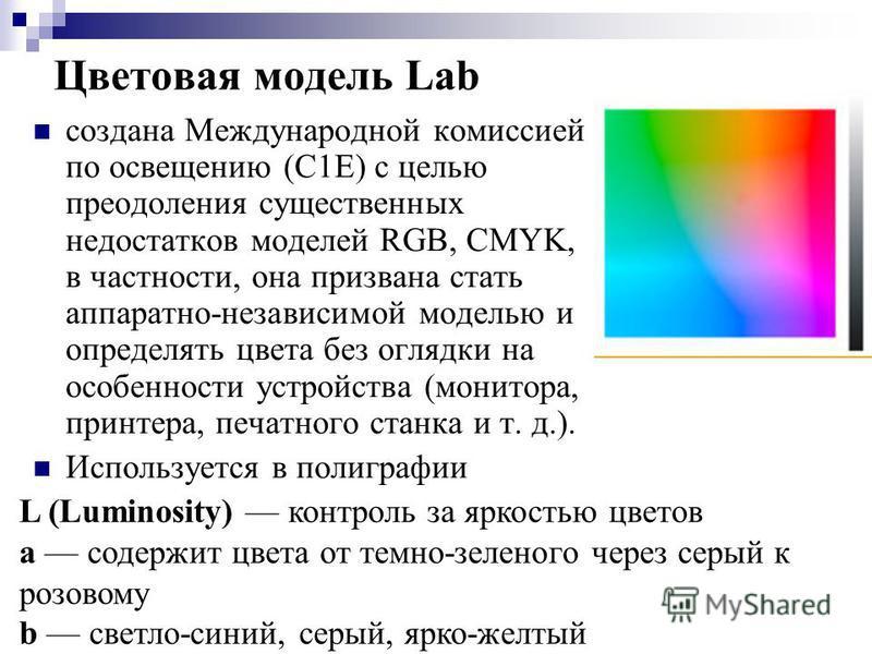 создана Международной комиссией по освещению (С1Е) с целью преодоления существенных недостатков моделей RGB, CMYK, в частности, она призвана стать аппаратно-независимой моделью и определять цвета без оглядки на особенности устройства (монитора, принт