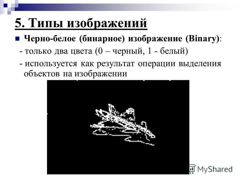 5. Типы изображений Черно-белое (бинарное) изображение (Binary): - только два цвета (0 – черный, 1 - белый) - используется как результат операции выделения объектов на изображении