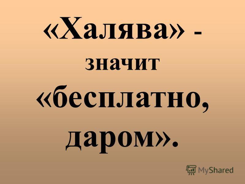 «Халява» - значит «бесплатно, даром».
