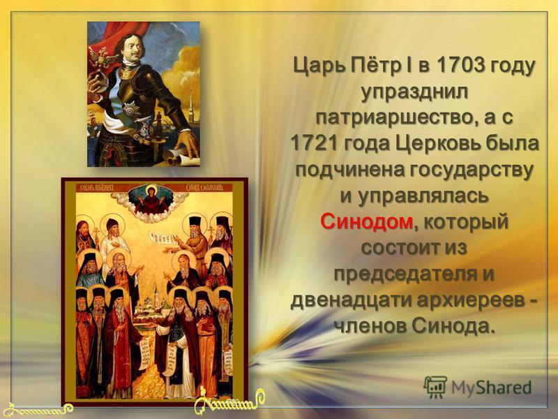 FokinaLida.75@mail.ru Царь Пётр I в 1703 году упразднил патриаршество, а с 1721 года Церковь была подчинена государству и управлялась Синодом, который состоит из председателя и двенадцати архиереев - членов Синода.