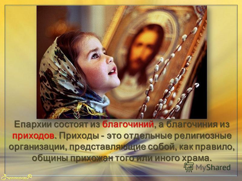 FokinaLida.75@mail.ru Епархии состоят из благочиний, а благочиния из приходов. Приходы - это отдельные религиозные организации, представляющие собой, как правило, общины прихожан того или иного храма.