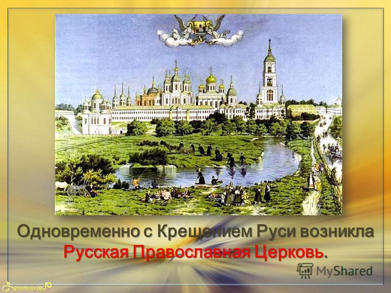 FokinaLida.75@mail.ru Одновременно с Крещением Руси возникла Русская Православная Церковь.