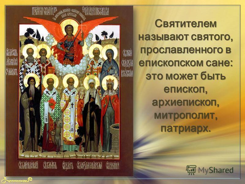 FokinaLida.75@mail.ru Святителем называют святого, прославленного в епископском сане: это может быть епископ, архиепископ, митрополит, патриарх.