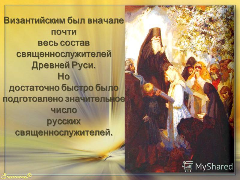 FokinaLida.75@mail.ru Византийским был вначале почти весь состав священнослужителей Древней Руси. Но достаточно быстро было подготовлено значительное число русских священнослужителей.
