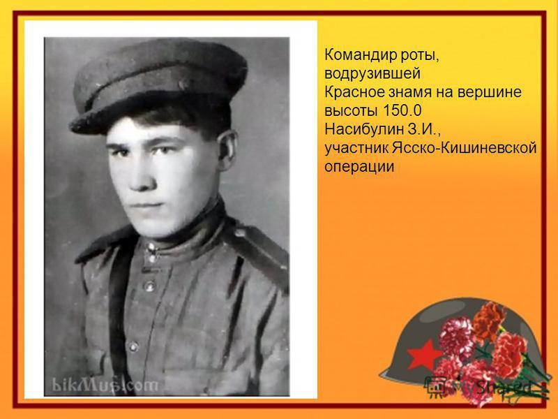 Командир роты, водрузившей Красное знамя на вершине высоты 150.0 Насибулин З.И., участник Ясско-Кишиневской операции