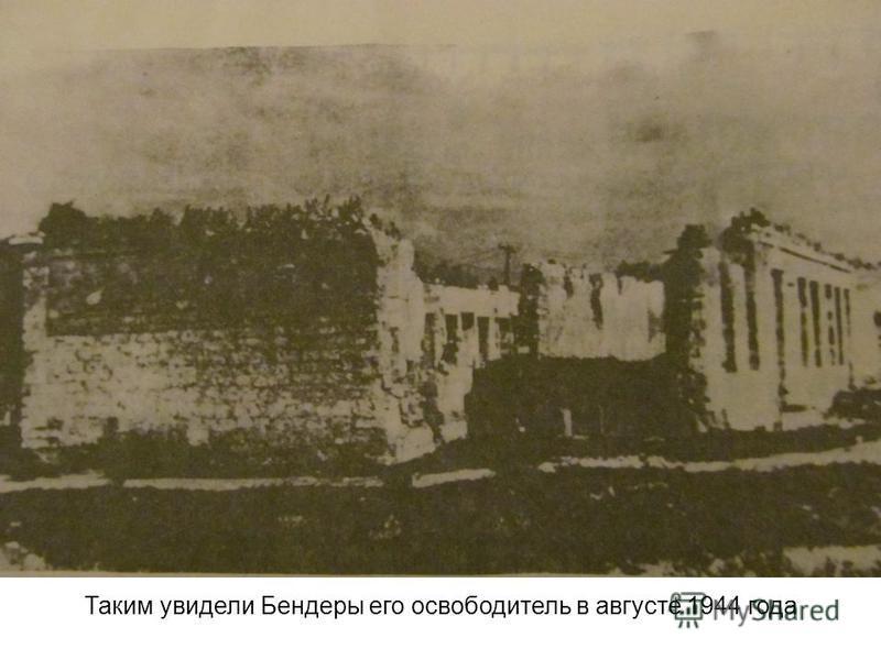 Таким увидели Бендеры его освободитель в августе 1944 года