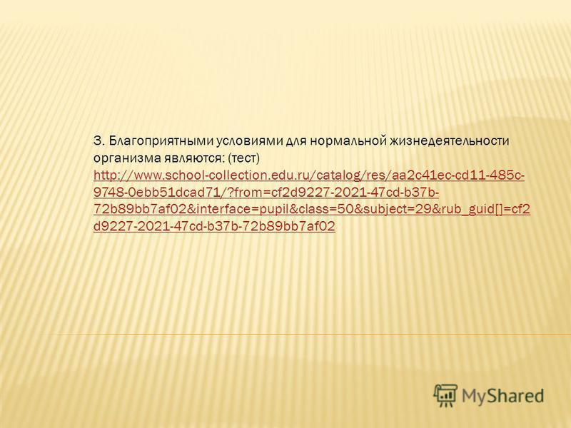 3. Благоприятными условиями для нормальной жизнедеятельности организма являются: (тест) http://www.school-collection.edu.ru/catalog/res/aa2c41ec-cd11-485c- 9748-0ebb51dcad71/?from=cf2d9227-2021-47cd-b37b- 72b89bb7af02&interface=pupil&class=50&subject