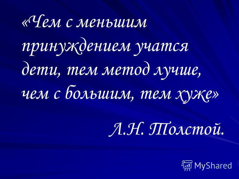 «Чем с меньшим принуждением учатся дети, тем метод лучше, чем с большим, тем хуже» Л.Н. Толстой.