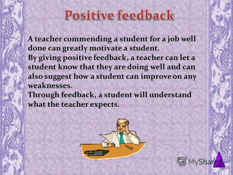 A teacher commending a student for a job well done can greatly motivate a student. By giving positive feedback, a teacher can let a student know that they are doing well and can also suggest how a student can improve on any weaknesses. Through feedba