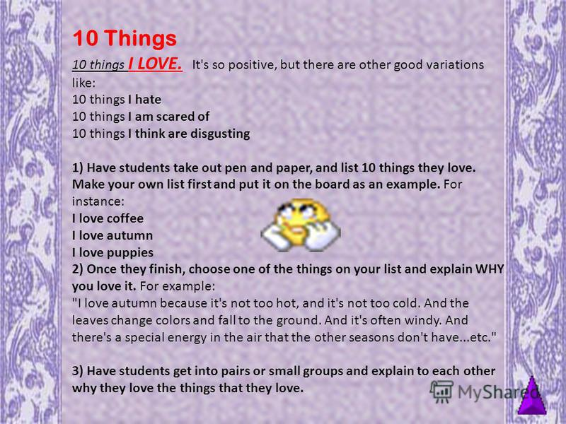 10 Things 10 things I LOVE. It's so positive, but there are other good variations like: 10 things I hate 10 things I am scared of 10 things I think are disgusting 1) Have students take out pen and paper, and list 10 things they love. Make your own li