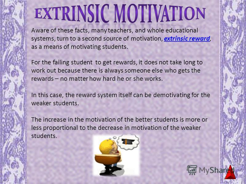 Aware of these facts, many teachers, and whole educational systems, turn to a second source of motivation, extrinsic reward, as a means of motivating students.extrinsic reward For the failing student to get rewards, it does not take long to work out
