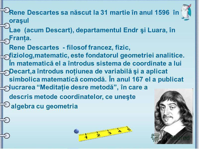 Rene Descartes sa născut la 31 martie în anul 1596 în oraşul Lae (acum Descart), departamentul Еndr şі Luara, în Franţa. Rene Descartes - filosof francez, fizic, fiziolog,matematic, este fondatorul geometriei analitice. În matematică el a întrodus si