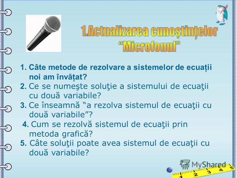 1. Câte metode de rezolvare a sistemelor de ecuaţii noi am învăţat? 2. Ce se numeşte soluţie a sistemului de ecuaţii cu două variabile? 3. Ce înseamnă a rezolva sistemul de ecuaţii cu două variabile? 4. Cum se rezolvă sistemul de ecuaţii prin metoda