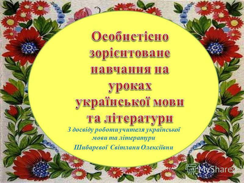 З досвіду роботи учителя української мови та літератури Шибарєвої Світлани Олексіївни