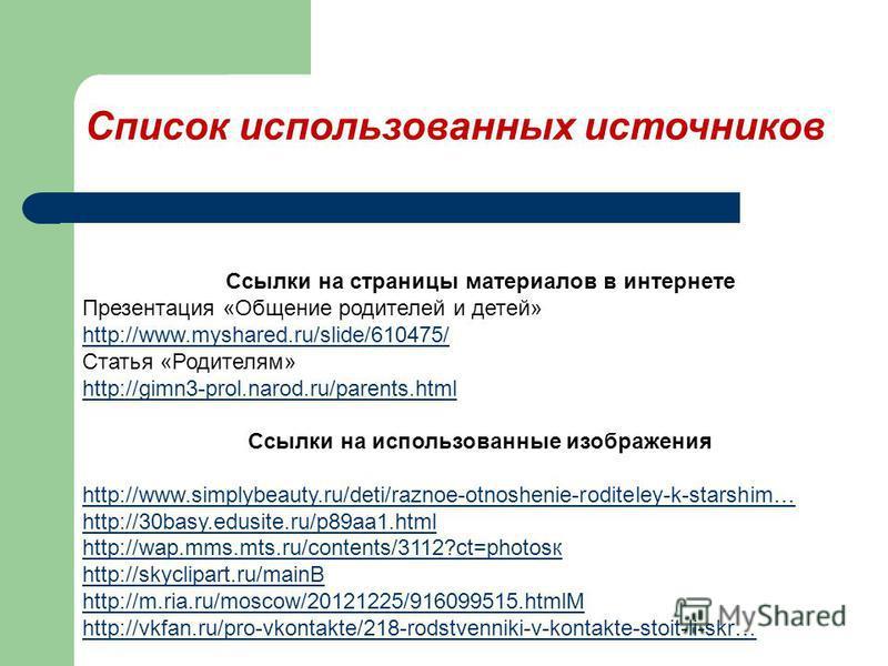 Список использованных источников Ссылки на страницы материалов в интернете Презентация «Общение родителей и детей» http://www.myshared.ru/slide/610475/ Статья «Родителям» http://gimn3-prol.narod.ru/parents.html Ссылки на использованные изображения ht