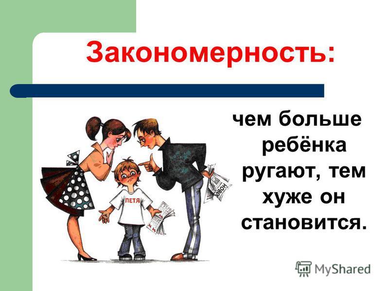 Закономерность: чем больше ребёнка ругают, тем хуже он становится.