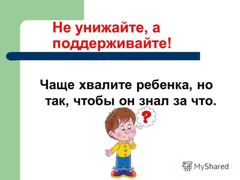 Не унижайте, а поддерживайте! Чаще хвалите ребенка, но так, чтобы он знал за что.