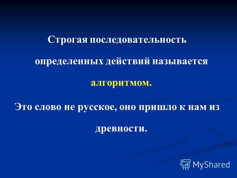Строгая последовательность определенных действий называется алгоритмом. Это слово не русское, оно пришло к нам из древности.