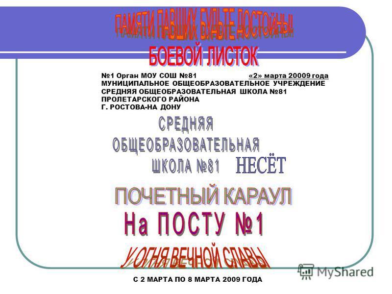 1 Орган МОУ СОШ 81 «2» марта 20009 года МУНИЦИПАЛЬНОЕ ОБЩЕОБРАЗОВАТЕЛЬНОЕ УЧРЕЖДЕНИЕ СРЕДНЯЯ ОБЩЕОБРАЗОВАТЕЛЬНАЯ ШКОЛА 81 ПРОЛЕТАРСКОГО РАЙОНА Г. РОСТОВА-НА ДОНУ С 2 МАРТА ПО 8 МАРТА 2009 ГОДА