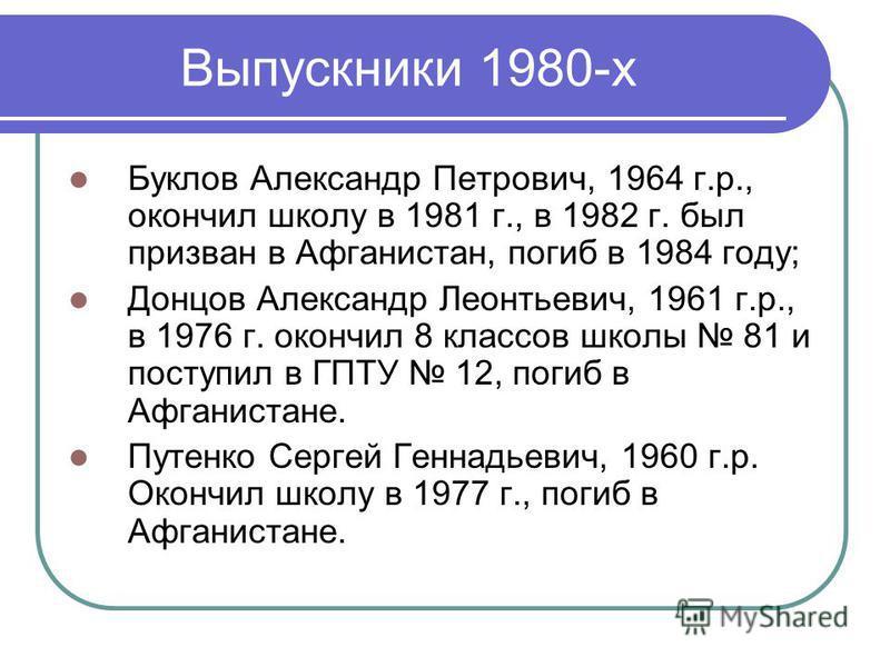 Выпускники 1980-х Буклов Александр Петрович, 1964 г.р., окончил школу в 1981 г., в 1982 г. был призван в Афганистан, погиб в 1984 году; Донцов Александр Леонтьевич, 1961 г.р., в 1976 г. окончил 8 классов школы 81 и поступил в ГПТУ 12, погиб в Афганис