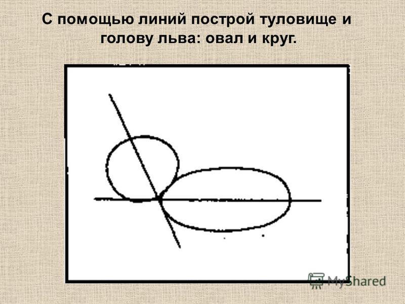 С помощью линий построй туловище и голову льва: овал и круг.