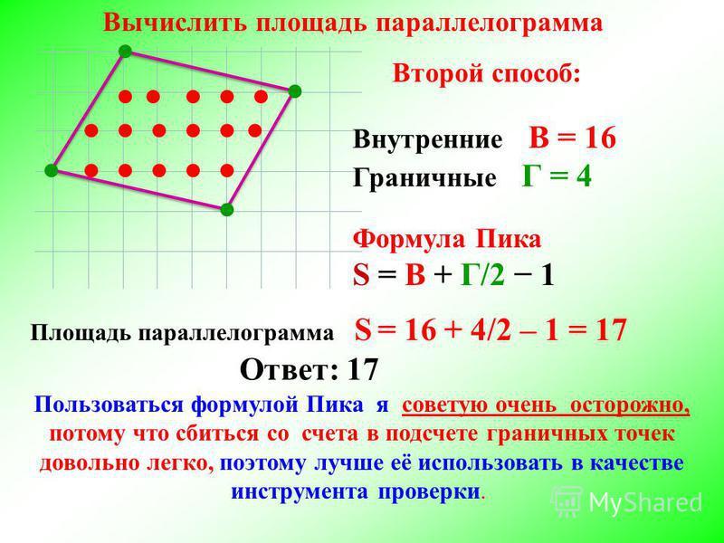 Внутренние В = 16 Граничные Г = 4 Формула Пика S = В + Г/2 1 Ответ: 17 Вычислить площадь параллелограмма Площадь параллелограмма S = 16 + 4/2 – 1 = 17 Второй способ: Пользоваться формулой Пика я советую очень осторожно, потому что сбиться со счета в