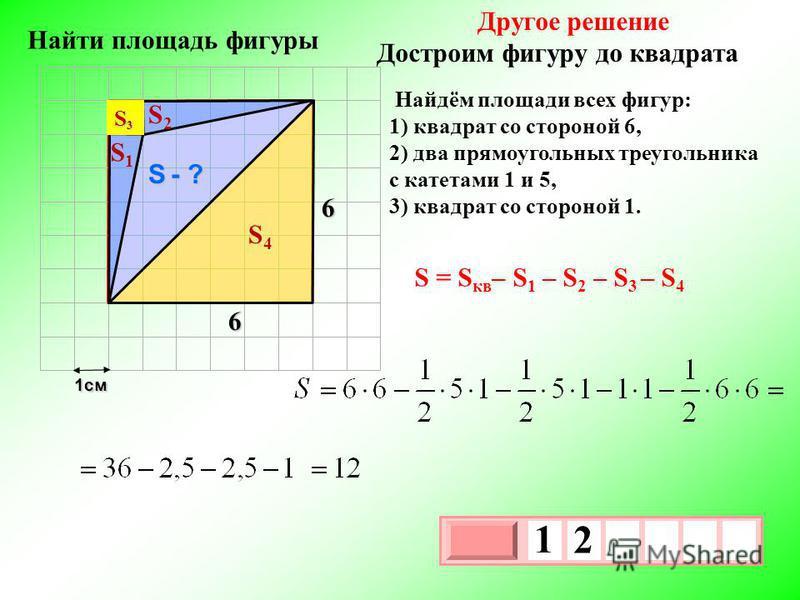 1 см 3 х 1 0 х 1 2 Другое решение Достроим фигуру до квадрата Найдём площади всех фигур: 1) квадрат со стороной 6, 2) два прямоугольных треугольника с катетами 1 и 5, 3) квадрат со стороной 1. S - ? 6 6 S1S1 S2S2 S4S4 S3S3S3S3 S = S кв – S 1 – S 2 –