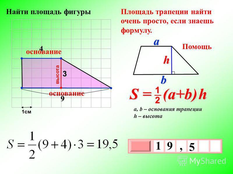 1 см 3 х 1 0 х 5 1 9, 9 3 Площадь трапеции найти очень просто, если знаешь формулу. высота основание S = (a+b) h 2 1 a, b – основания трапеции h – высота Помощь bah основание 4 Найти площадь фигуры