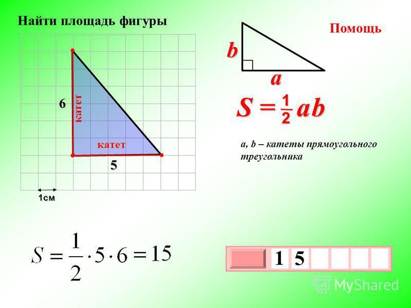 1 см 3 х 1 0 х 1 5 S = a b 2 1 b a a, b – катеты прямоугольного треугольника Помощь 5 6 катет катет Найти площадь фигуры