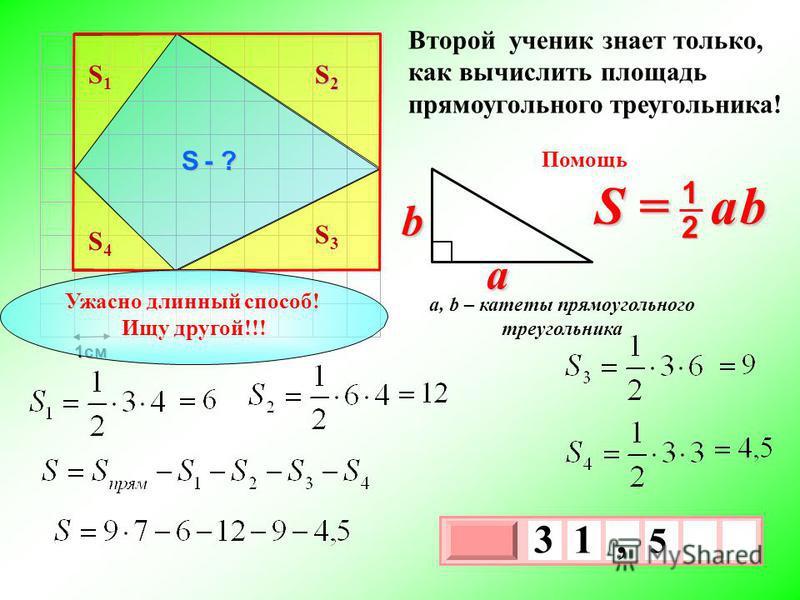 1 см 3 х 1 0 х 5 3 1, Второй ученик знает только, как вычислить площадь прямоугольного треугольника! S = a b 2 1 b a a, b – катеты прямоугольного треугольника Помощь S - ? S1S1 S2S2S2S2 S3S3 S4S4 Ужасно длинный способ! Ищу другой!!!