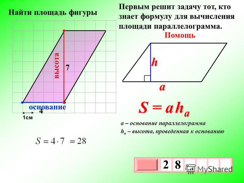 1 см 3 х 1 0 х 2 8 Первым решит задачу тот, кто знает формулу для вычисления площади параллелограмма. Помощь S = a h a a h h a – высота, проведенная к основанию a – основание параллелограмма 4 7 высота основание Найти площадь фигуры