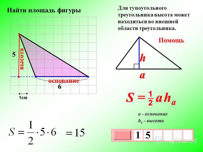 1 см 3 х 1 0 х 1 5 5 Помощь S = a h a 2 1 a h h a - высота a - основание 6 основание высота Для тупоугольного треугольника высота может находиться во внешней области треугольника. Найти площадь фигуры