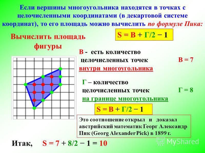 Если вершины многоугольника находятся в точках с целочисленными координатами (в декартовой системе координат), то его площадь можно вычислить по формуле Пика: В - есть количество целочисленных точек внутри многоугольника Это соотношение открыл и дока