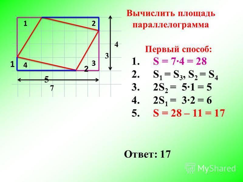 12 3 4 7 4 Первый способ: 1. S = 7·4 = 28 2. S 1 = S 3, S 2 = S 4 3. 2S 2 = 5·1 = 5 4. 2S 1 = 3·2 = 6 5. S = 28 – 11 = 17 5 1 3 2 Ответ: 17 Вычислить площадь параллелограмма