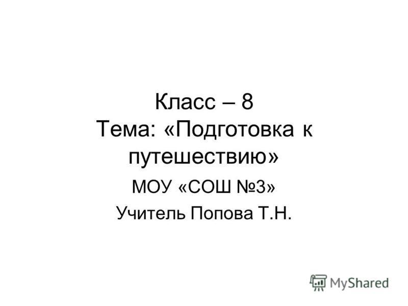 Класс – 8 Тема: «Подготовка к путешествию» МОУ «СОШ 3» Учитель Попова Т.Н.
