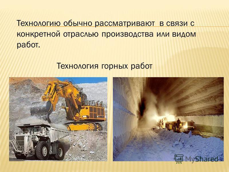 Технологию обычно рассматривают в связи с конкретной отраслью производства или видом работ. Технология горных работ