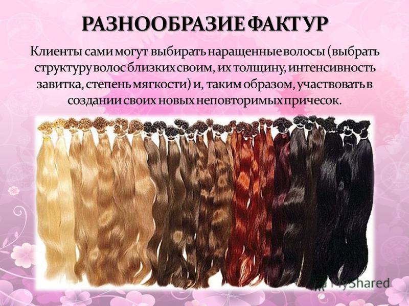Клиенты сами могут выбирать наращенные волосы (выбрать структуру волос близких своим, их толщину, интенсивность завитка, степень мягкости) и, таким образом, участвовать в создании своих новых неповторимых причесок. РАЗНООБРАЗИЕ ФАКТУР