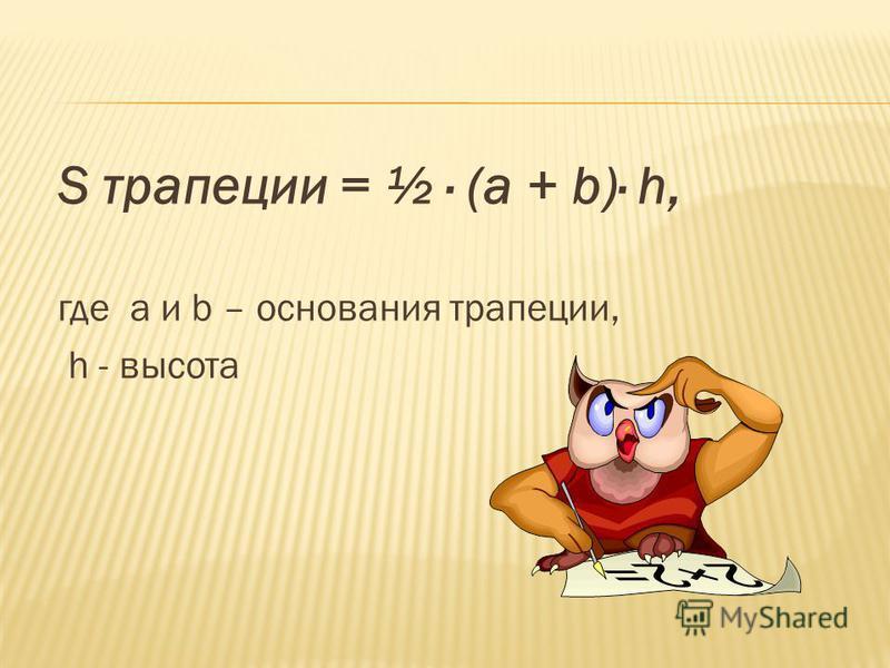 S трапеции = ½ (а + b) h, где a и b – основания трапеции, h - высота
