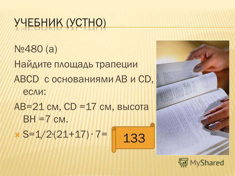480 (а) Найдите площадь трапеции АВСD c основаниями АВ и CD, если: АВ=21 см, СD =17 см, высота BH =7 см. S=1/2 (21+17) 7= 133