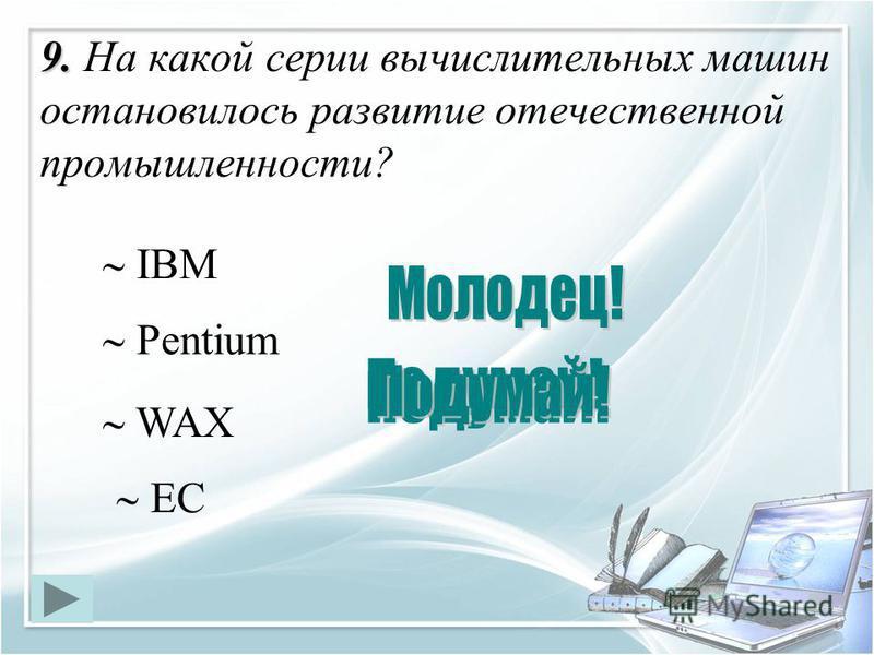9. 9. На какой серии вычислительных машин остановилось развитие отечественной промышленности? ЕС IBM Pentium WAX
