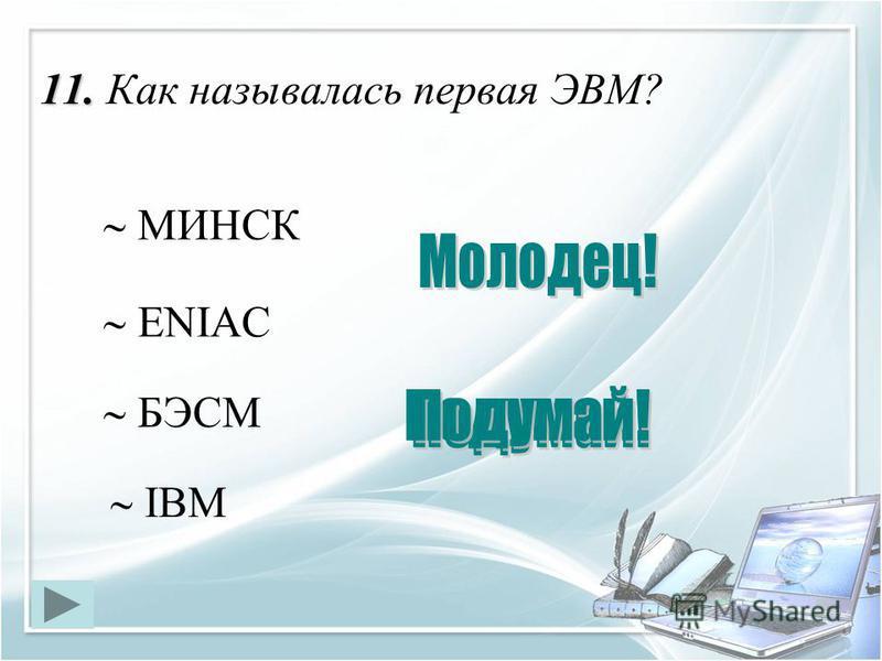 11. 11. Как называлась первая ЭВМ? ENIAC МИНСК IBM БЭСМ