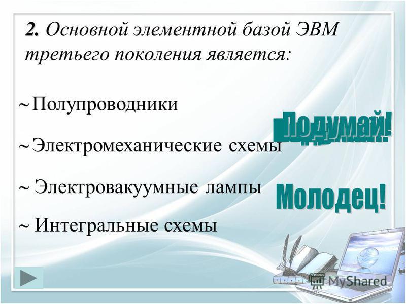 2. 2. Основной элементной базой ЭВМ третьего поколения является: Интегральные схемы Электровакуумные лампы Полупроводники Электромеханические схемы